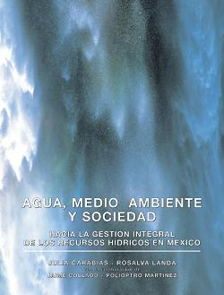 Agua, Medio Ambiente y Sociedad. Hacia la gestión integral de los recursos hídricos en México