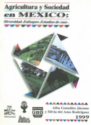 Agricultura y Sociedad en México. Diversidad, enfoques, estudios de caso.