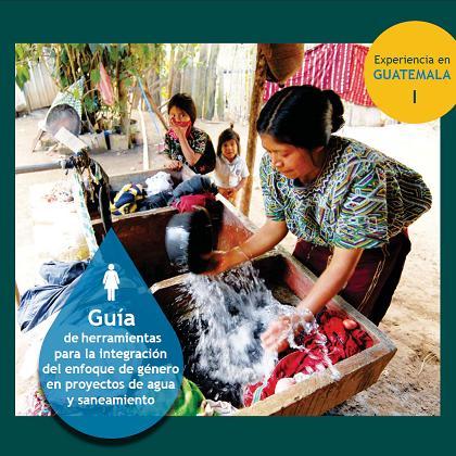 Guía de herramientas para la integración del enfoque de género en proyectos de agua y saneamiento. Experiencia en Guatemala
