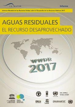 Informe Mundial de las Naciones Unidas sobre el Desarrollo de los Recursos Hídricos 2017. Aguas residuales: El recurso desaprovechado.