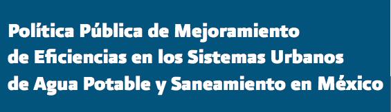 Política Pública de Mejoramiento de Eficiencias en los Sistemas Urbanos de Agua Potable y Saneamiento en México (Libro)