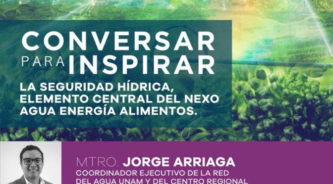 #ConversarParaInspirar- La Seguridad Hídrica, elemento central del nexo agua, energía, alimentos