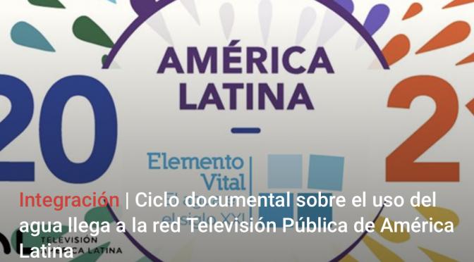 Ciclo documental sobre el uso del agua llega a la red Televisión Pública de América Latina (Nodal)