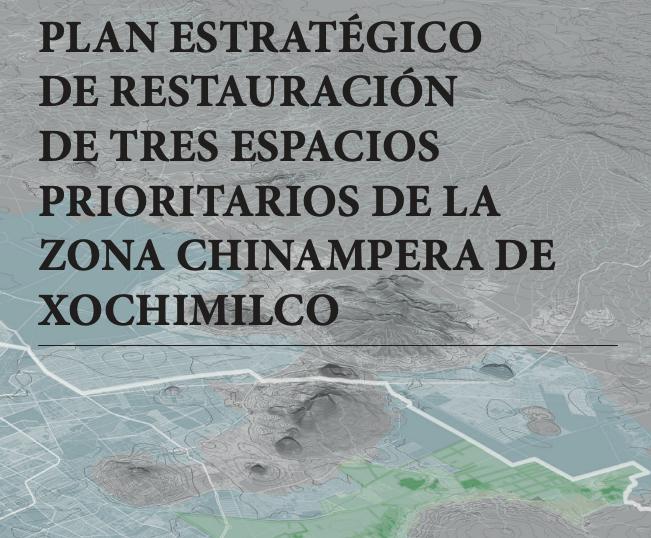 PLAN ESTRATÉGICO DE RESTAURACIÓN DE TRES ESPACIOS PRIORITARIOS DE LA ZONA CHINAMPERA DE XOCHIMILCO